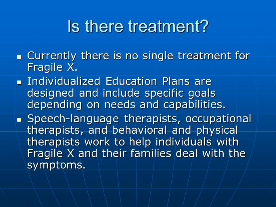 Is there treatment Currently there is no single treatment for Fragile X.