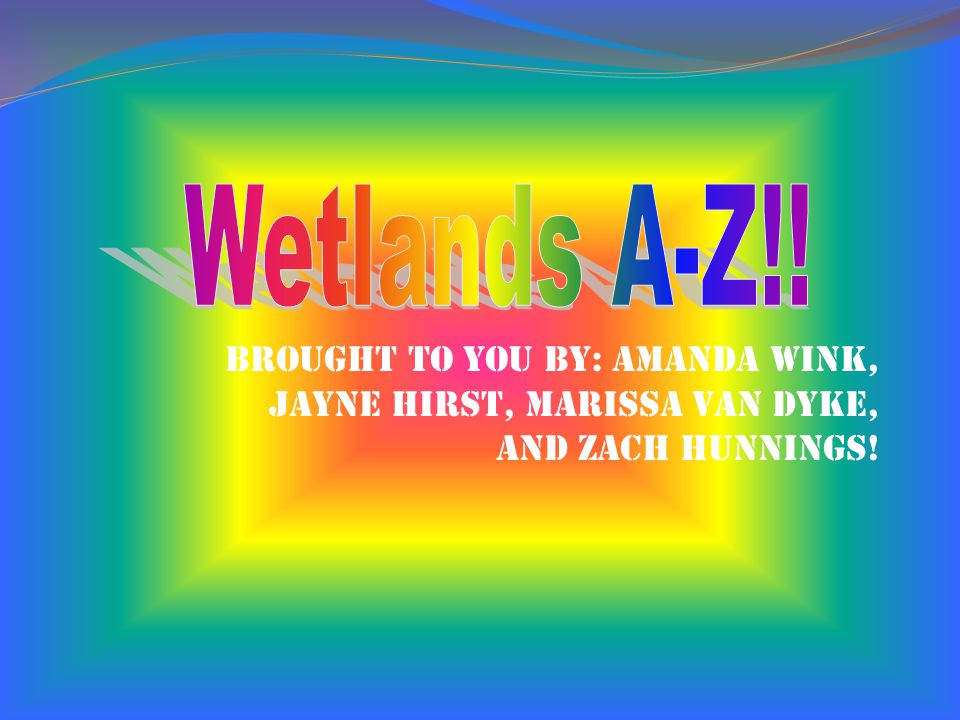 Wetlands A-Z!! Brought to you by: Amanda Wink,