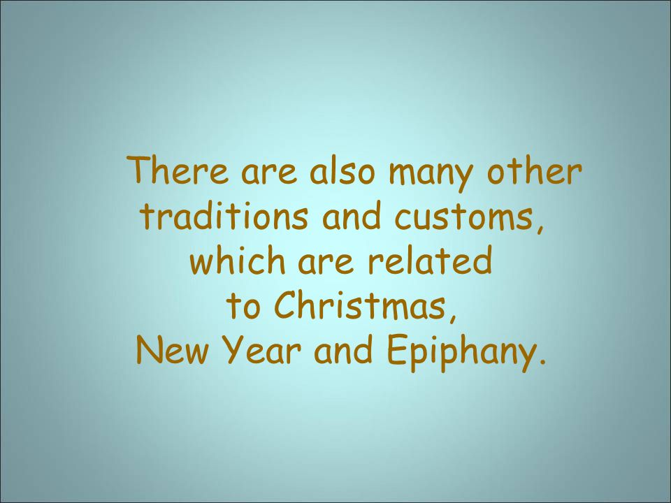 There are also many other traditions and customs, which are related to Christmas, New Year and Epiphany.