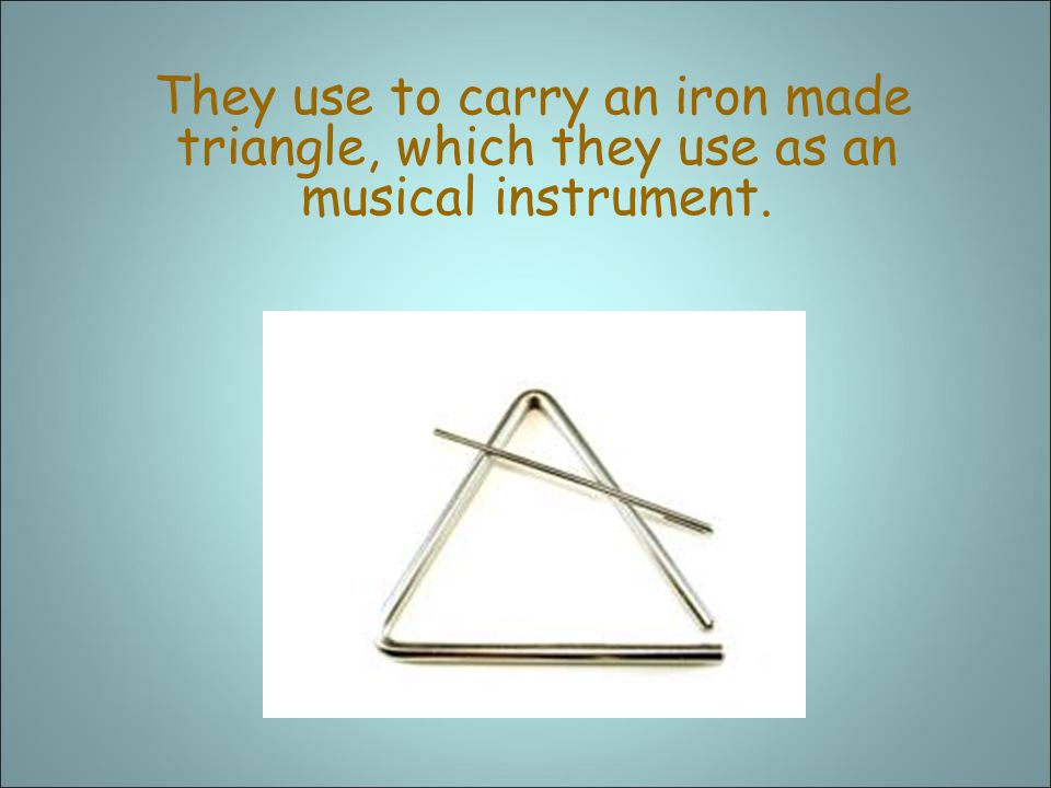 They use to carry an iron made triangle, which they use as an musical instrument.