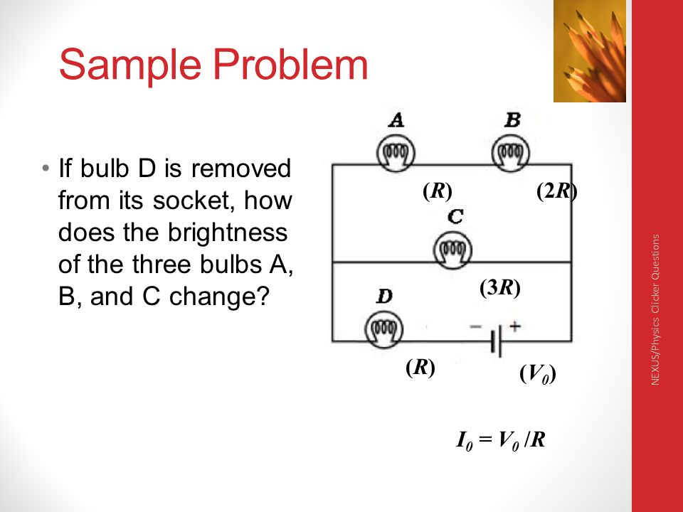 Physics 132 4/6/2017. Sample Problem. If bulb D is removed from its socket, how does the brightness of the three bulbs A, B, and C change