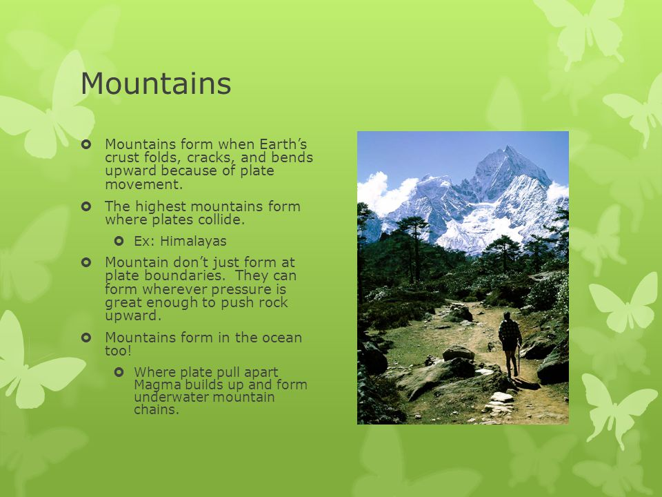 Mountains Mountains form when Earth's crust folds, cracks, and bends upward because of plate movement.