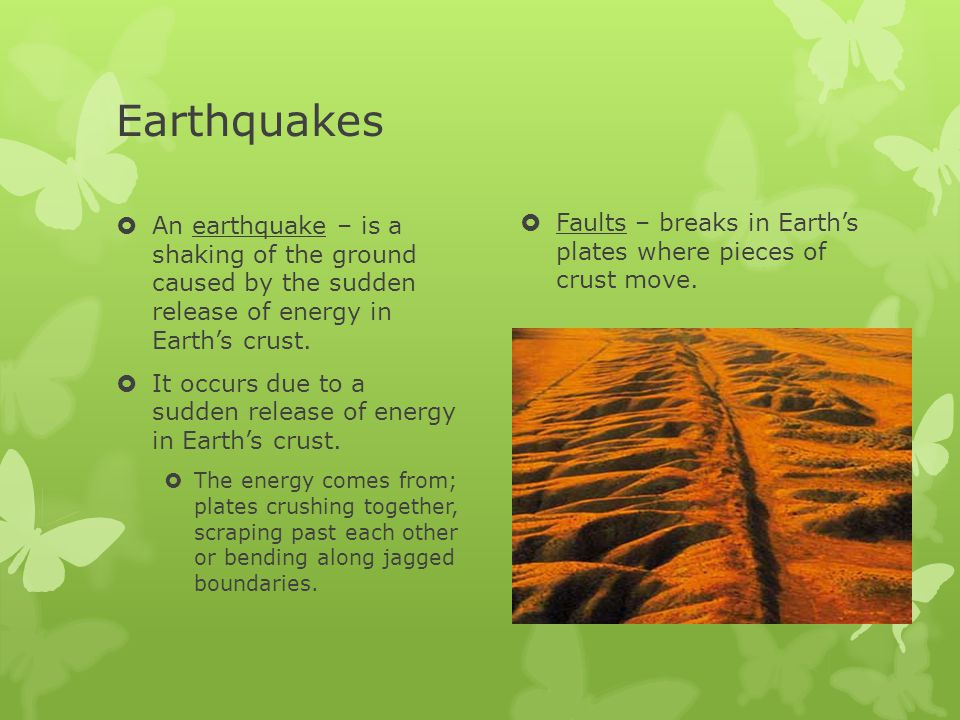 Earthquakes Faults – breaks in Earth's plates where pieces of crust move.