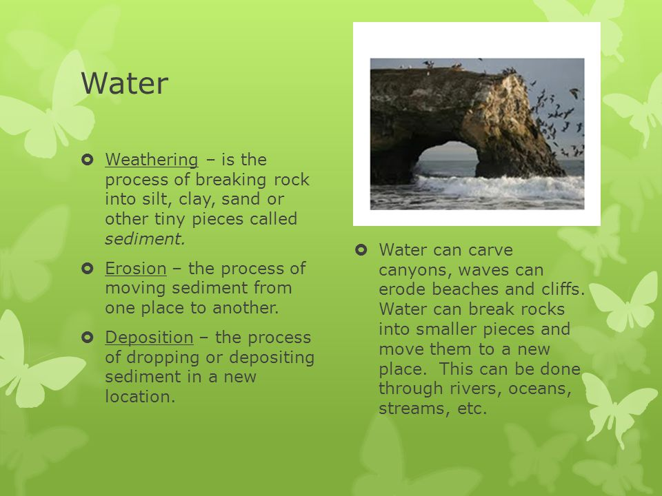 Water Weathering – is the process of breaking rock into silt, clay, sand or other tiny pieces called sediment.