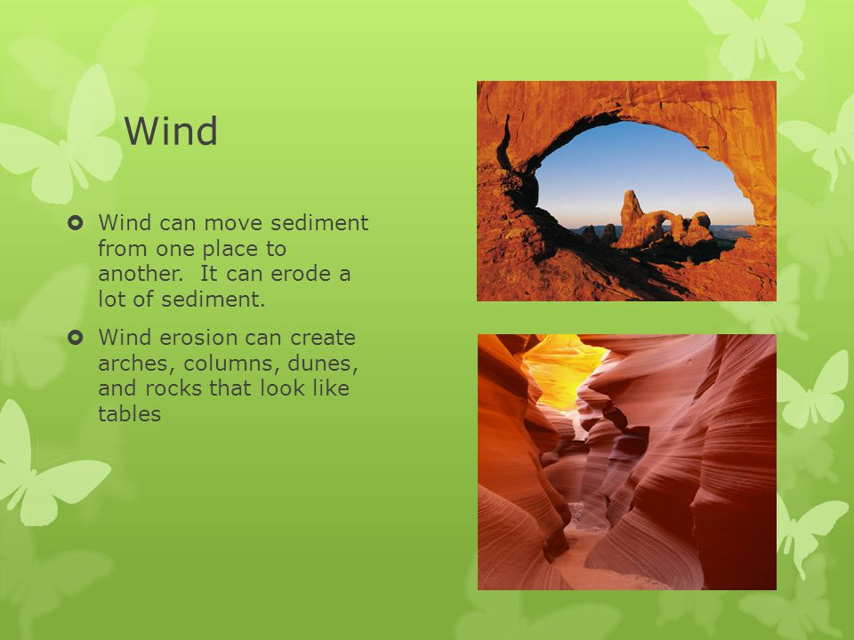 Wind Wind can move sediment from one place to another. It can erode a lot of sediment.