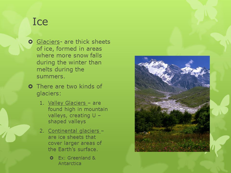 Ice Glaciers- are thick sheets of ice, formed in areas where more snow falls during the winter than melts during the summers.