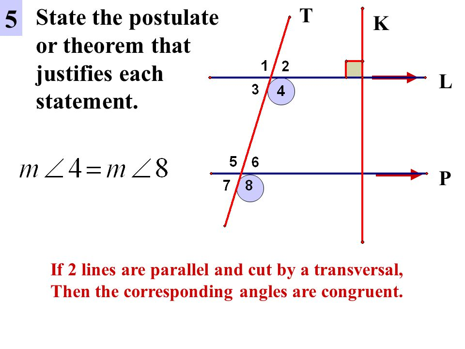 5 State the postulate or theorem that justifies each statement. T K L