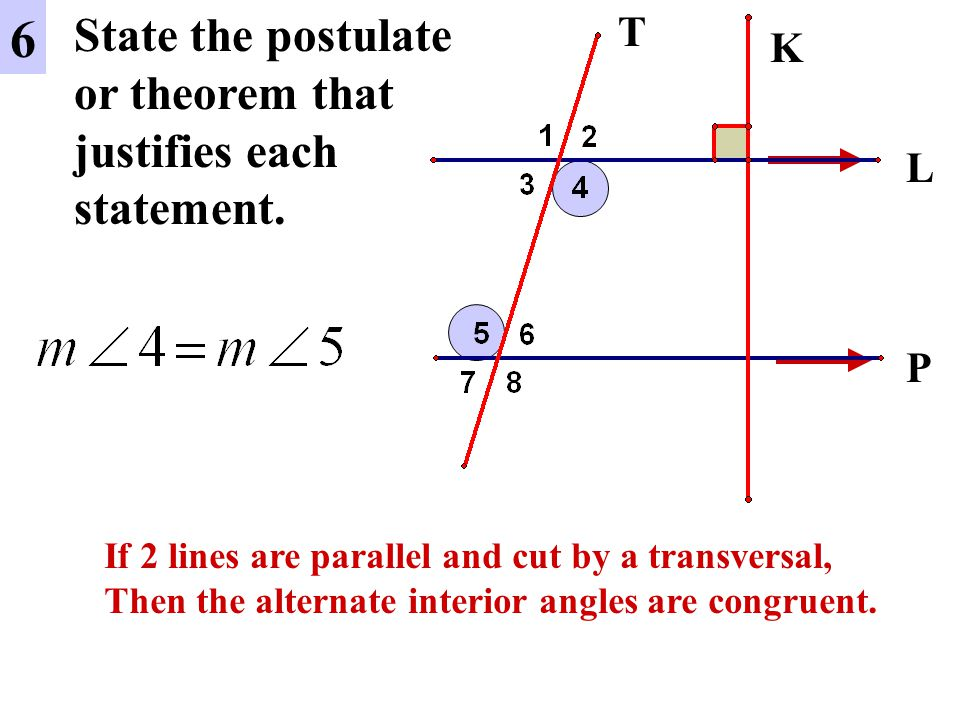 6 State the postulate or theorem that justifies each statement. T K L