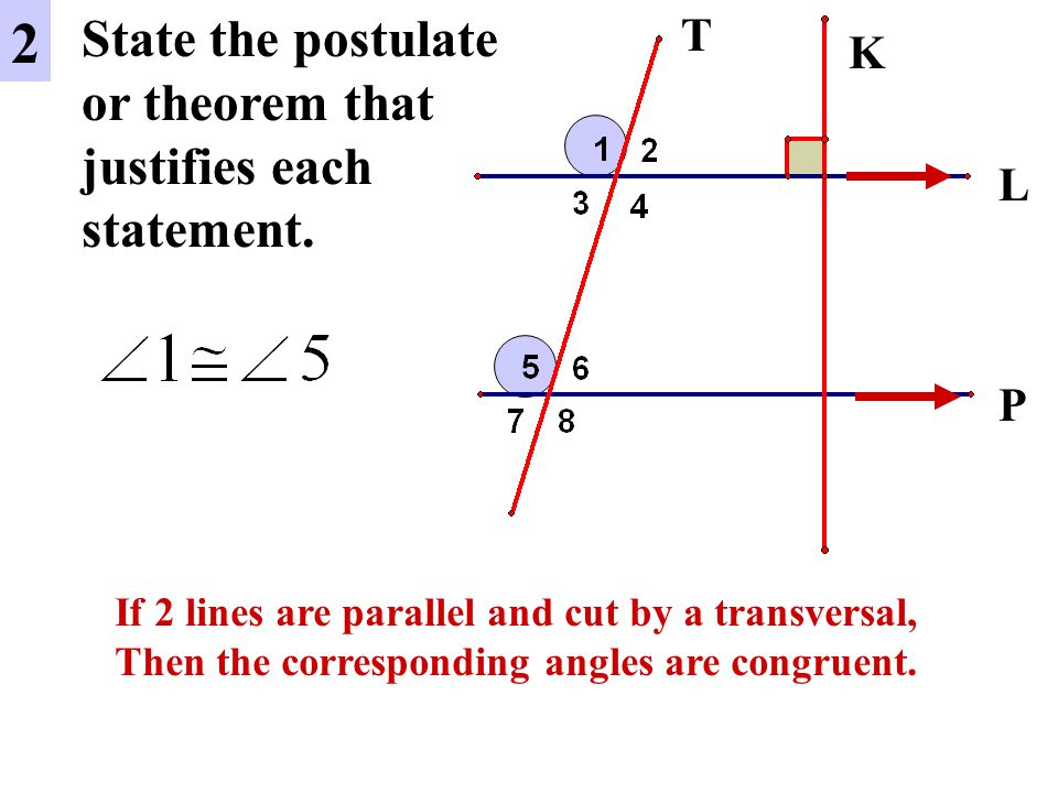 2 State the postulate or theorem that justifies each statement. T K L