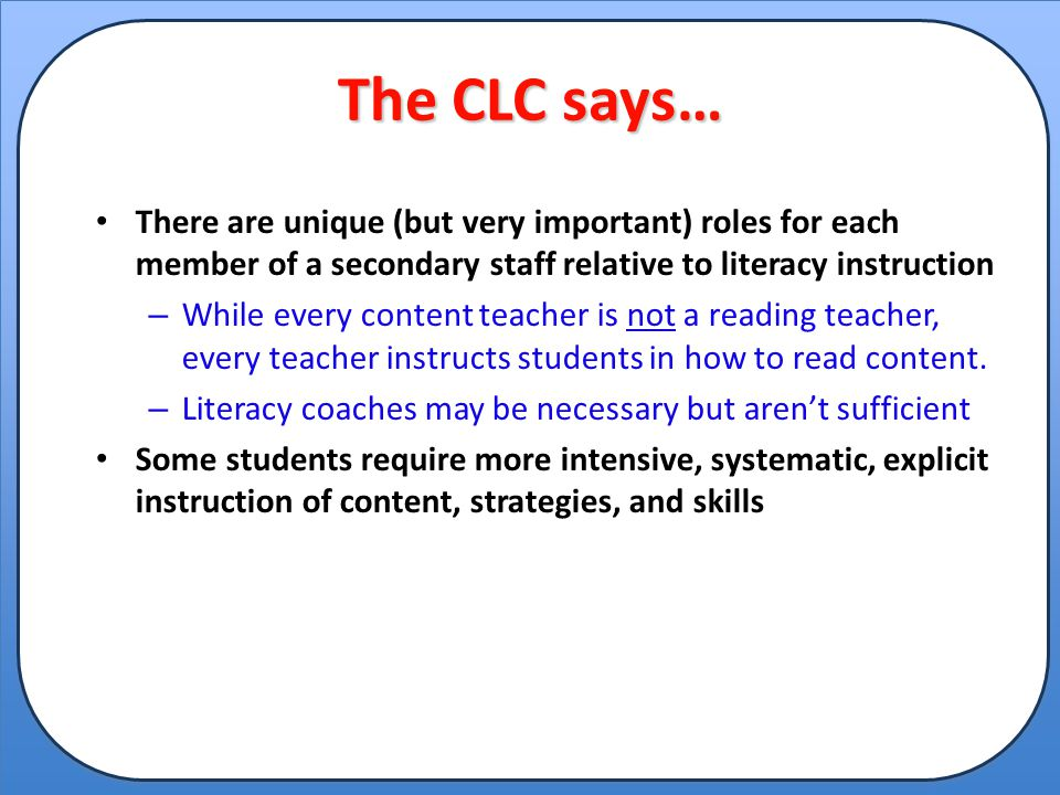 The CLC says… There are unique (but very important) roles for each member of a secondary staff relative to literacy instruction.