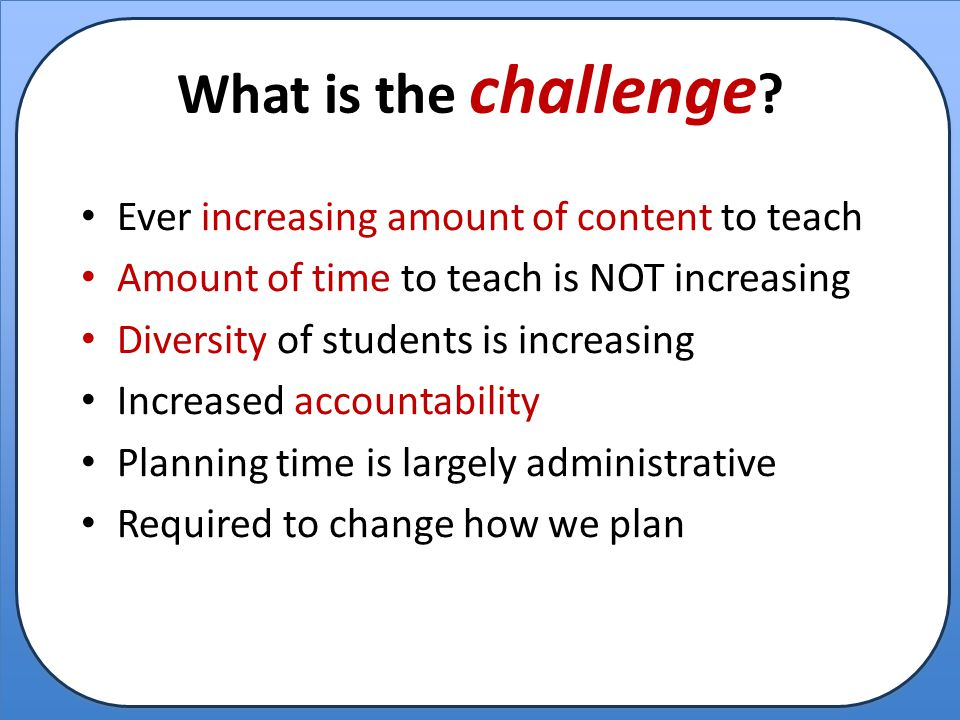 What is the challenge Ever increasing amount of content to teach
