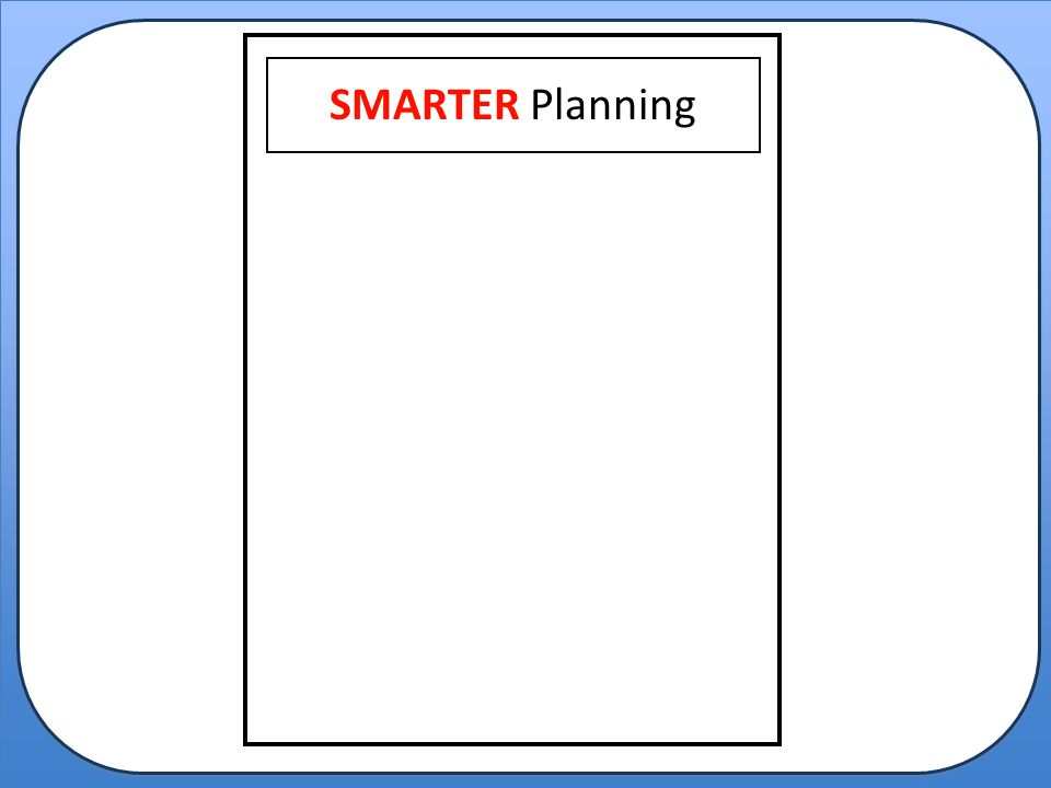 S M A R T E SMARTER Planning Selecting the critical questions.