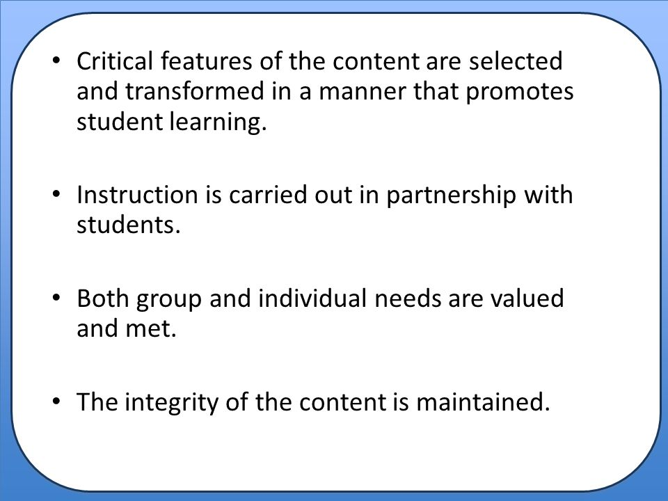 Critical features of the content are selected and transformed in a manner that promotes student learning.