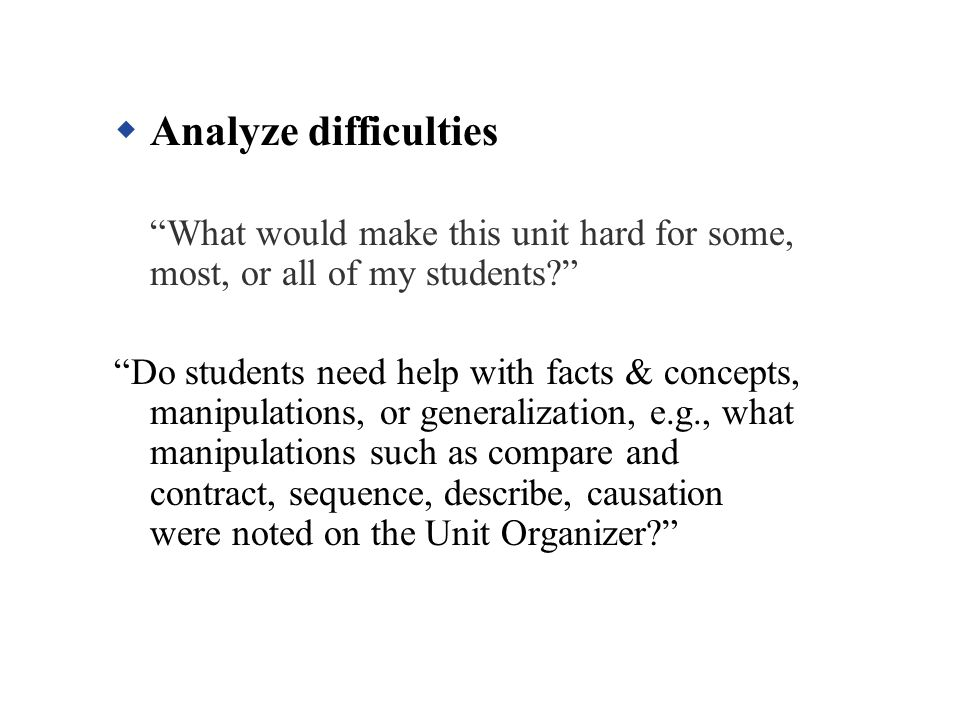 Analyze difficulties What would make this unit hard for some, most, or all of my students