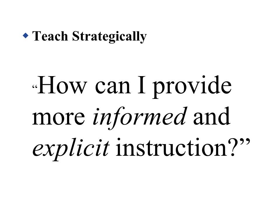 Teach Strategically How can I provide more informed and explicit instruction
