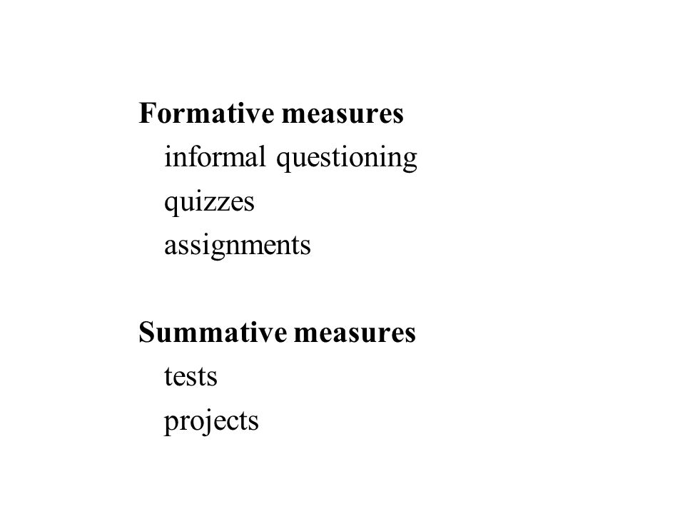 Formative measures informal questioning quizzes assignments Summative measures tests projects