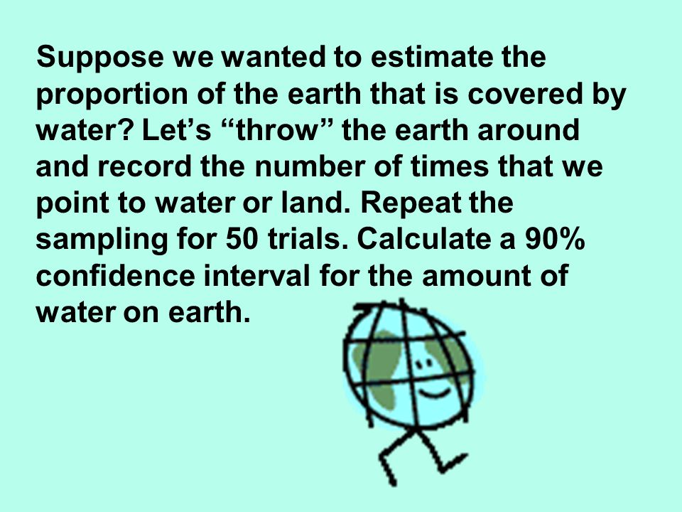 Suppose we wanted to estimate the proportion of the earth that is covered by water Let's throw the earth around and record the number of times that we point to water or land. Repeat the sampling for 50 trials. Calculate a 90% confidence interval for the amount of water on earth.