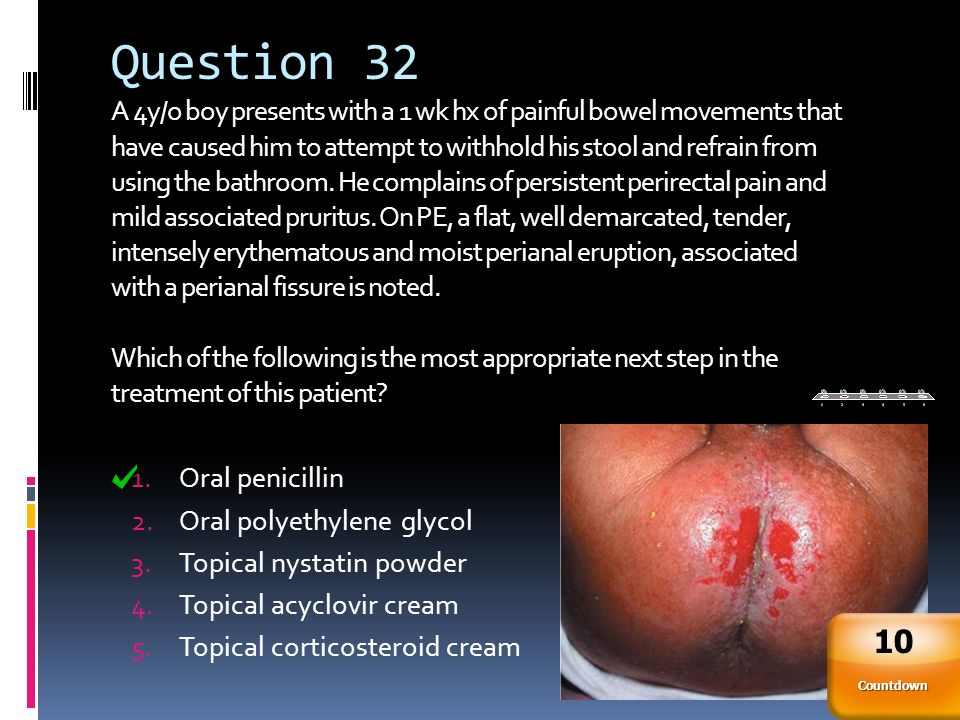 Question 32 A 4y/o boy presents with a 1 wk hx of painful bowel movements that have caused him to attempt to withhold his stool and refrain from using the bathroom. He complains of persistent perirectal pain and mild associated pruritus. On PE, a flat, well demarcated, tender, intensely erythematous and moist perianal eruption, associated with a perianal fissure is noted. Which of the following is the most appropriate next step in the treatment of this patient
