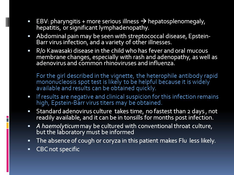 EBV: pharyngitis + more serious illness  hepatosplenomegaly, hepatitis, or significant lymphadenopathy.