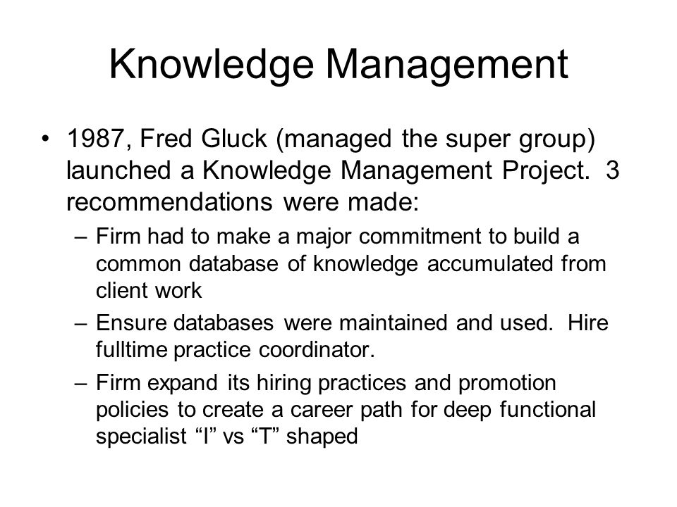 Knowledge Management 1987, Fred Gluck (managed the super group) launched a Knowledge Management Project. 3 recommendations were made:
