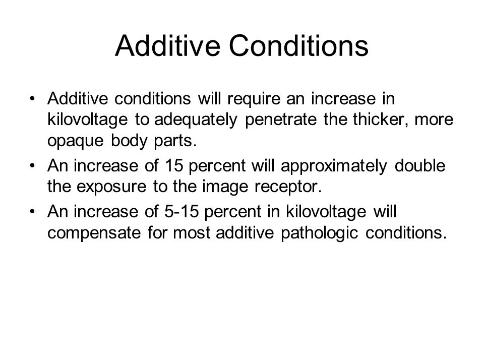 Additive Conditions Additive conditions will require an increase in kilovoltage to adequately penetrate the thicker, more opaque body parts.