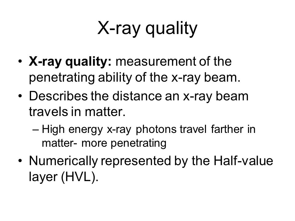 X-ray quality X-ray quality: measurement of the penetrating ability of the x-ray beam. Describes the distance an x-ray beam travels in matter.