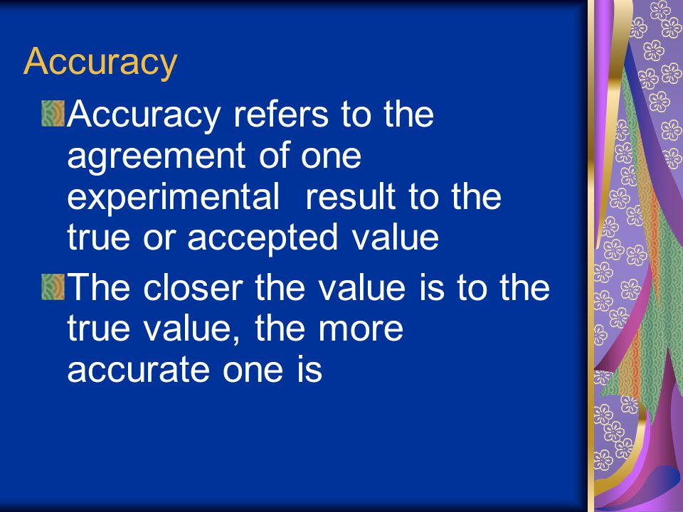 Accuracy Accuracy refers to the agreement of one experimental result to the true or accepted value.