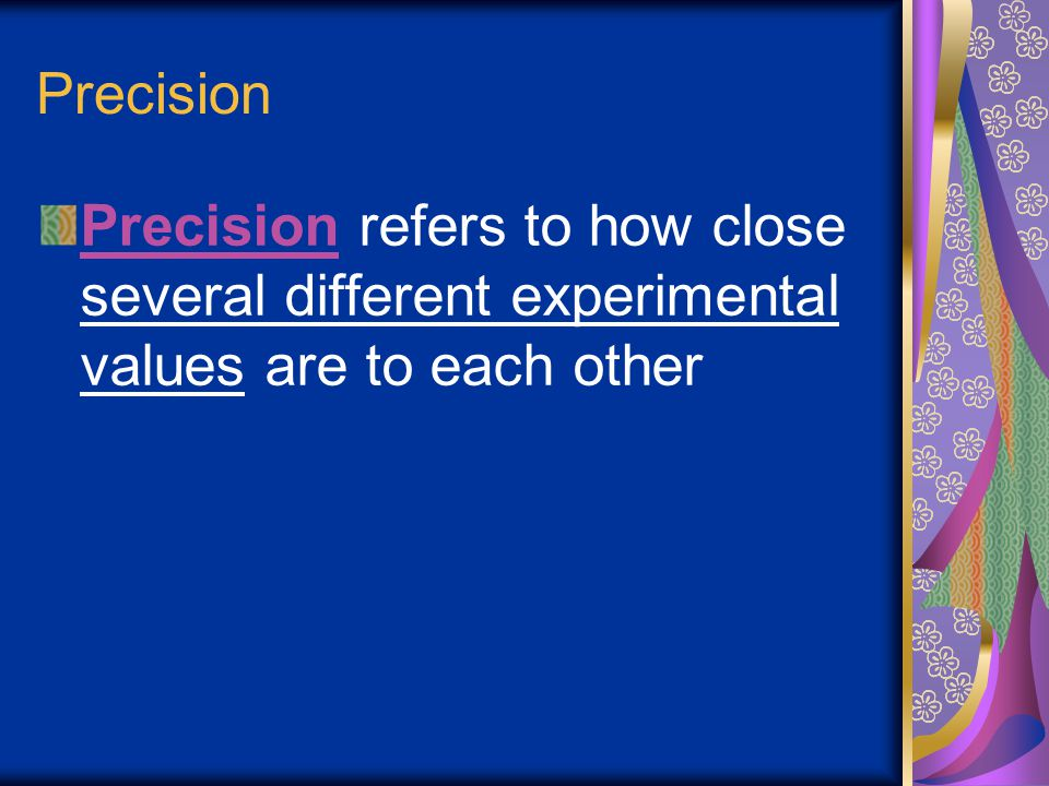 Precision Precision refers to how close several different experimental values are to each other