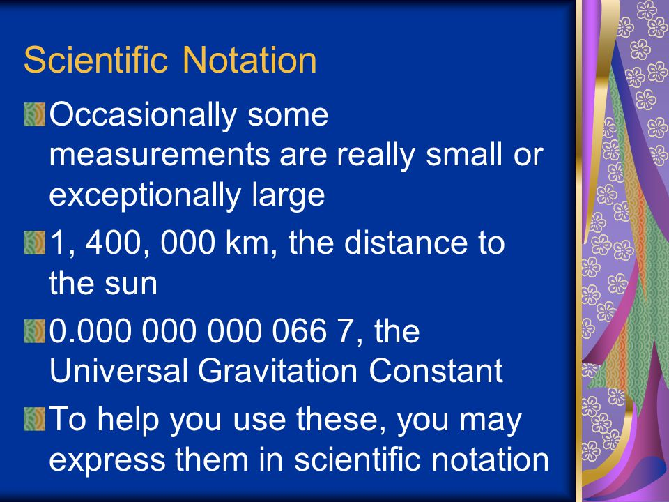 Scientific Notation Occasionally some measurements are really small or exceptionally large. 1, 400, 000 km, the distance to the sun.