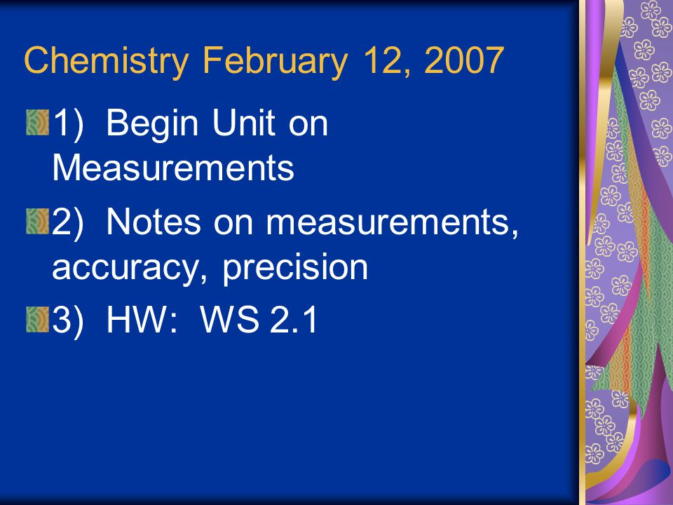 Chemistry February 12, 2007 1) Begin Unit on Measurements. 2) Notes on measurements, accuracy, precision.