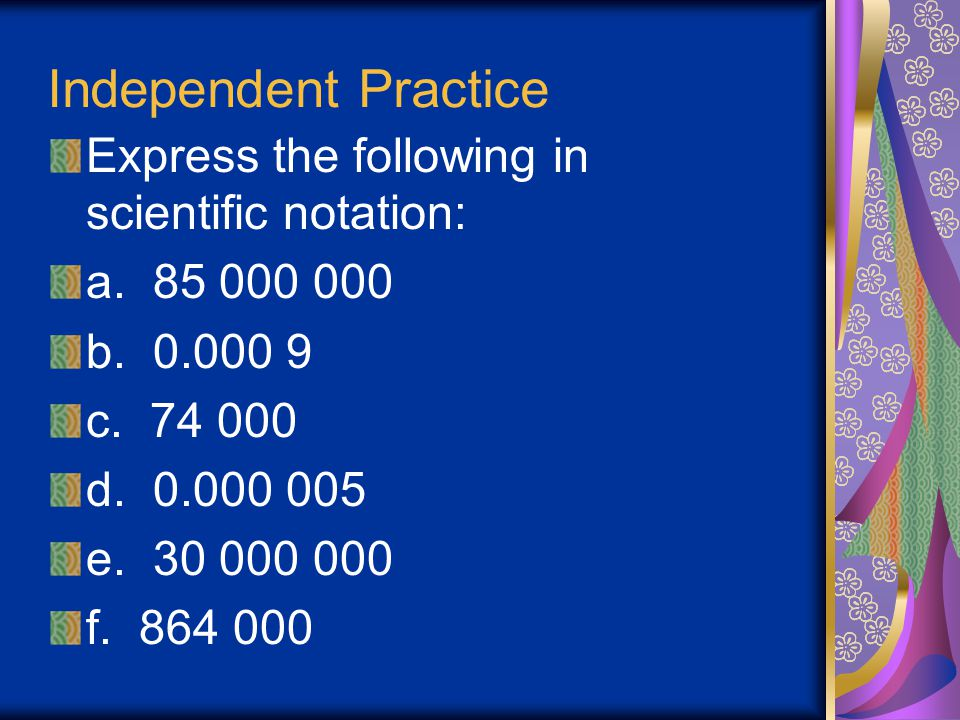 Independent Practice Express the following in scientific notation: