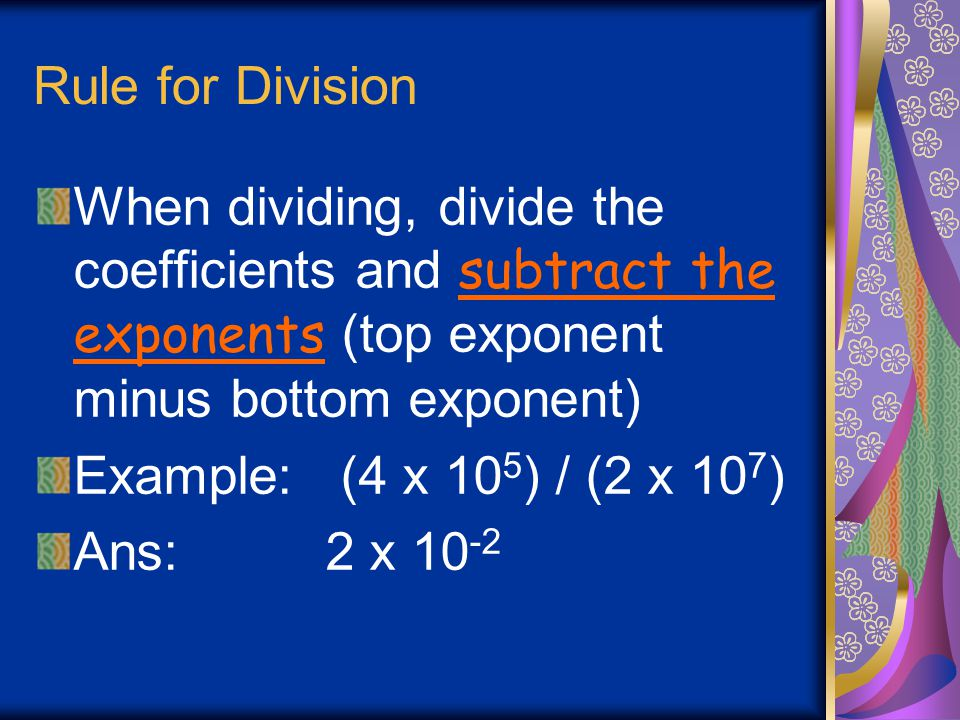 Rule for Division When dividing, divide the coefficients and subtract the exponents (top exponent minus bottom exponent)