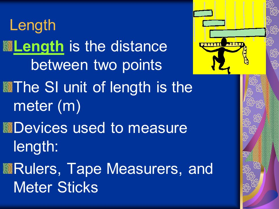 Length Length is the distance between two points. The SI unit of length is the meter (m) Devices used to measure length: