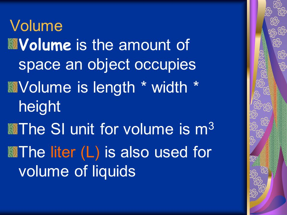 Volume Volume is the amount of space an object occupies. Volume is length * width * height. The SI unit for volume is m3.