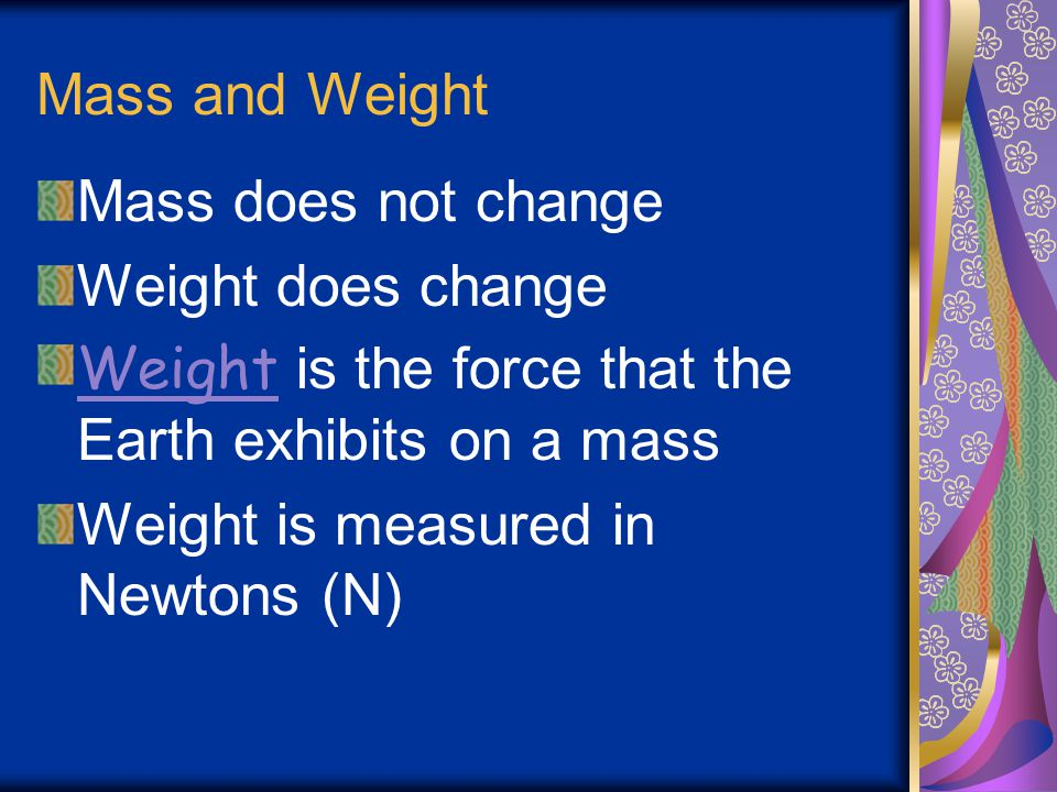 Mass and Weight Mass does not change. Weight does change. Weight is the force that the Earth exhibits on a mass.