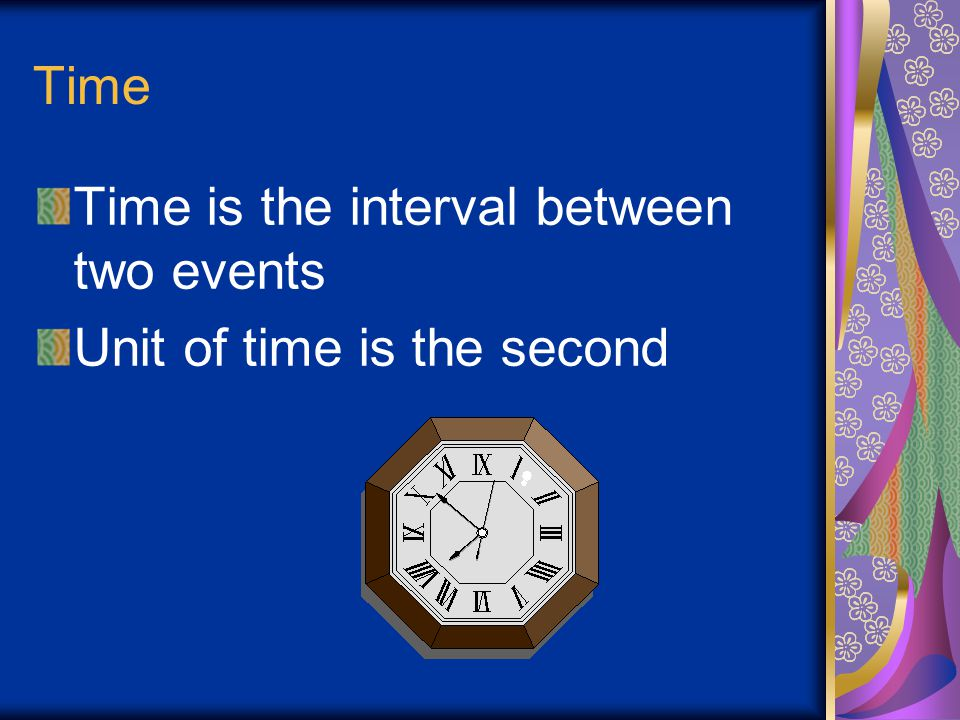 Time Time is the interval between two events Unit of time is the second