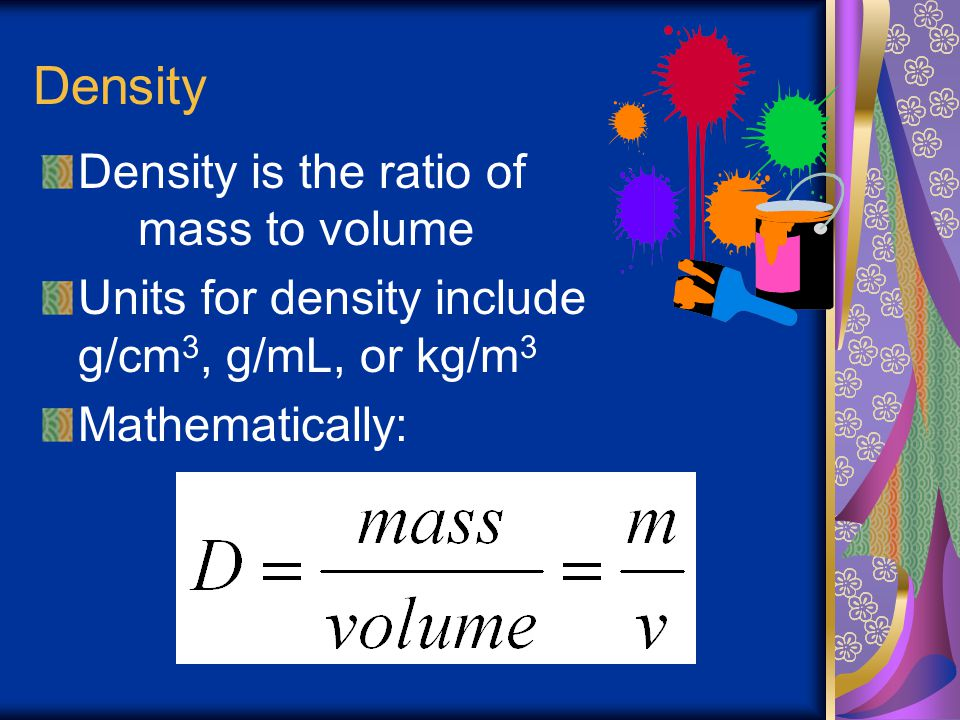 Density Density is the ratio of mass to volume