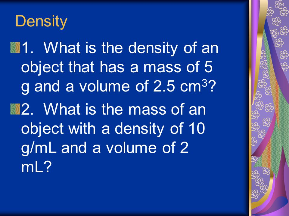 Density 1. What is the density of an object that has a mass of 5 g and a volume of 2.5 cm3