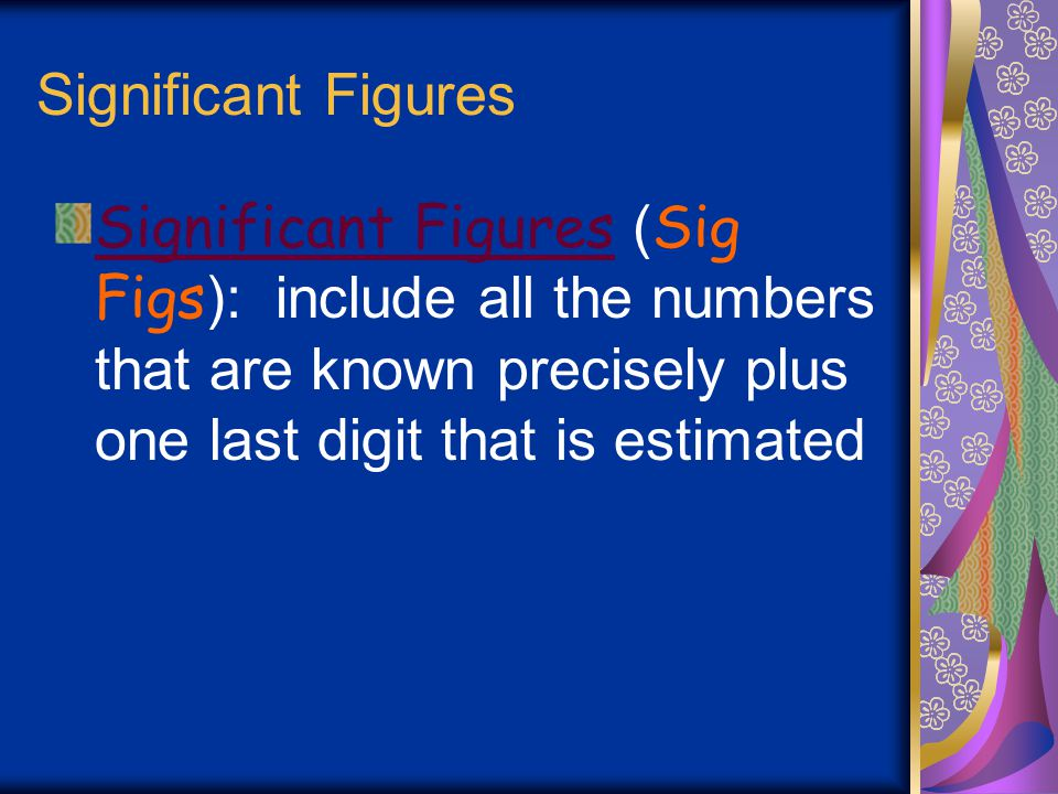 Significant Figures Significant Figures (Sig Figs): include all the numbers that are known precisely plus one last digit that is estimated.