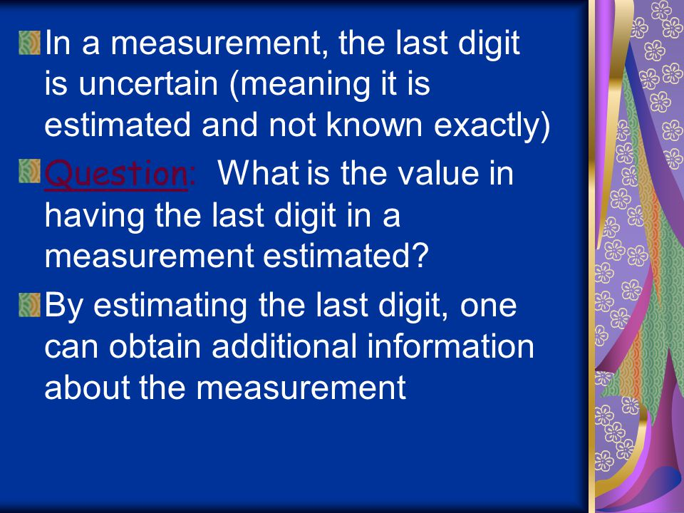 In a measurement, the last digit is uncertain (meaning it is estimated and not known exactly)