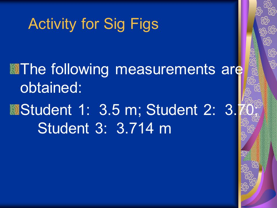 Activity for Sig Figs The following measurements are obtained: Student 1: 3.5 m; Student 2: 3.70; Student 3: 3.714 m.