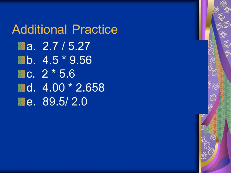 Additional Practice a. 2.7 / 5.27 b. 4.5 * 9.56 c. 2 * 5.6