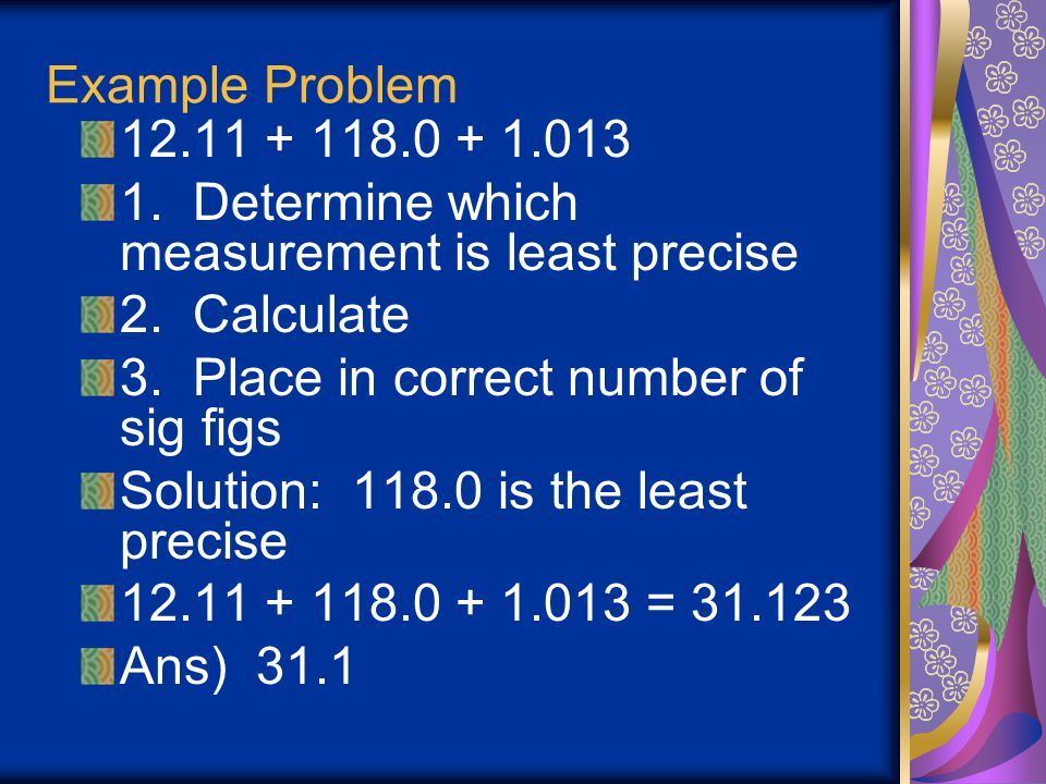 Example Problem 12.11 + 118.0 + 1.013. 1. Determine which measurement is least precise. 2. Calculate.