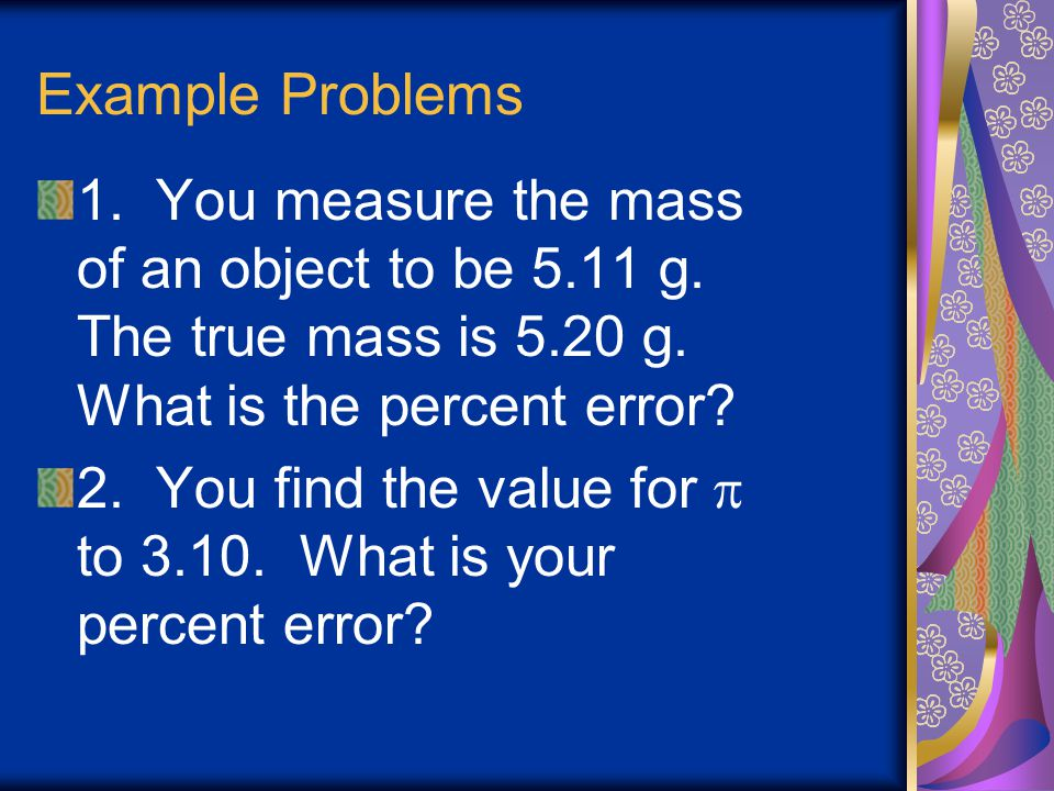 Example Problems 1. You measure the mass of an object to be 5.11 g. The true mass is 5.20 g. What is the percent error