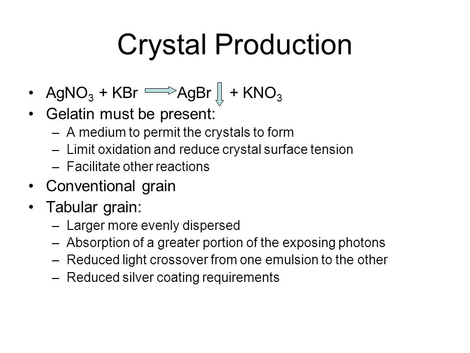 Crystal Production AgNO3 + KBr AgBr + KNO3 Gelatin must be present: