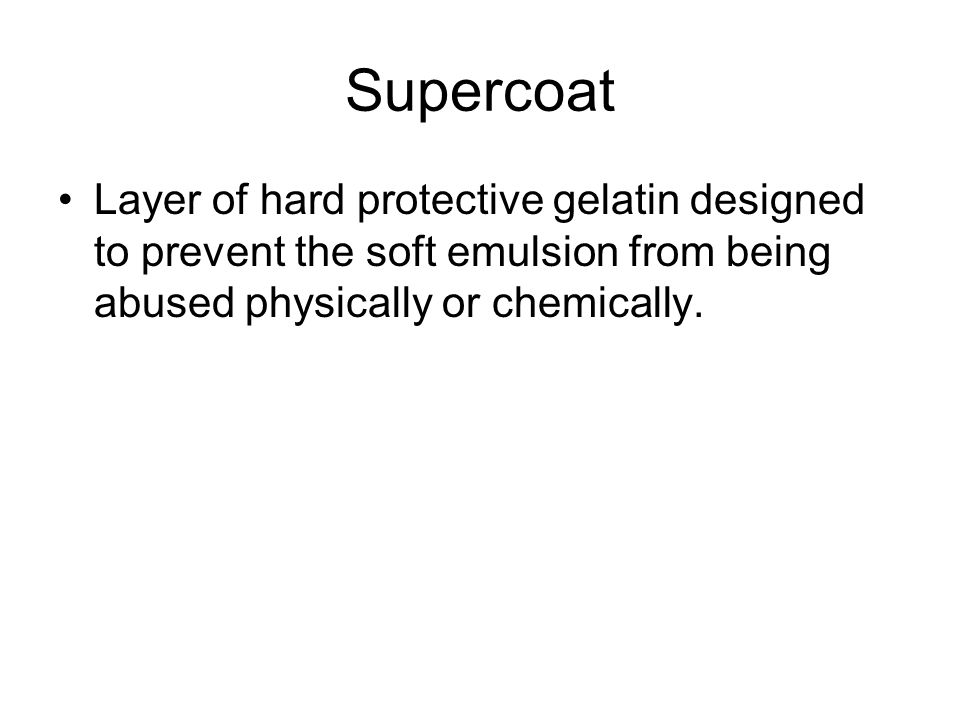 Supercoat Layer of hard protective gelatin designed to prevent the soft emulsion from being abused physically or chemically.