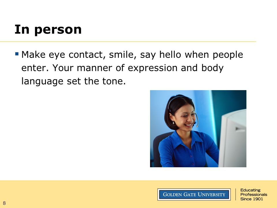 In person Make eye contact, smile, say hello when people enter. Your manner of expression and body language set the tone.