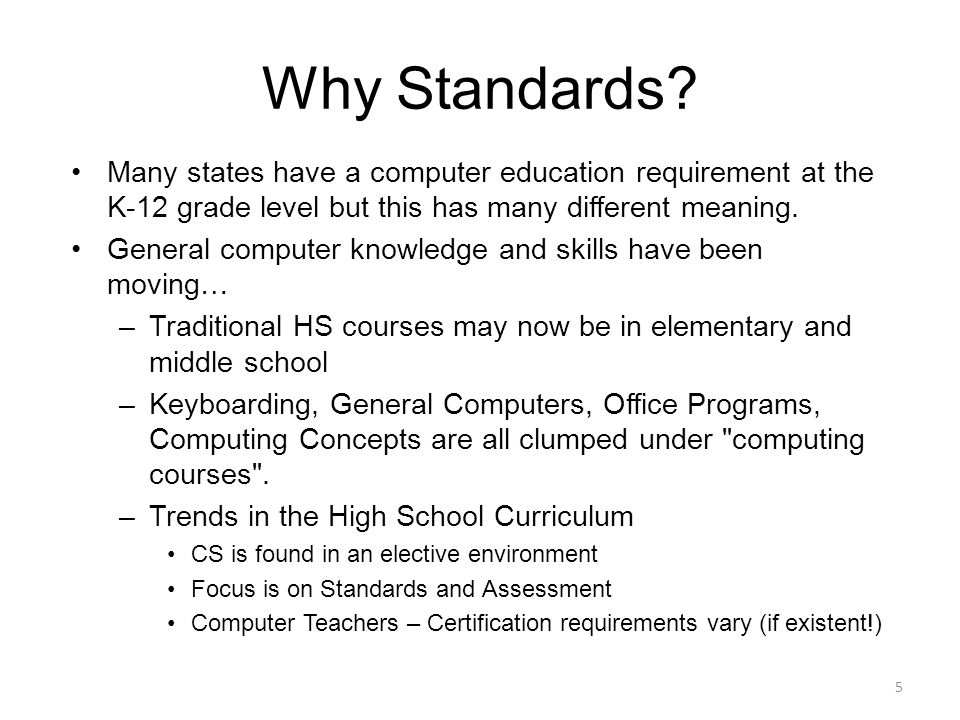 Why Standards Many states have a computer education requirement at the K-12 grade level but this has many different meaning.