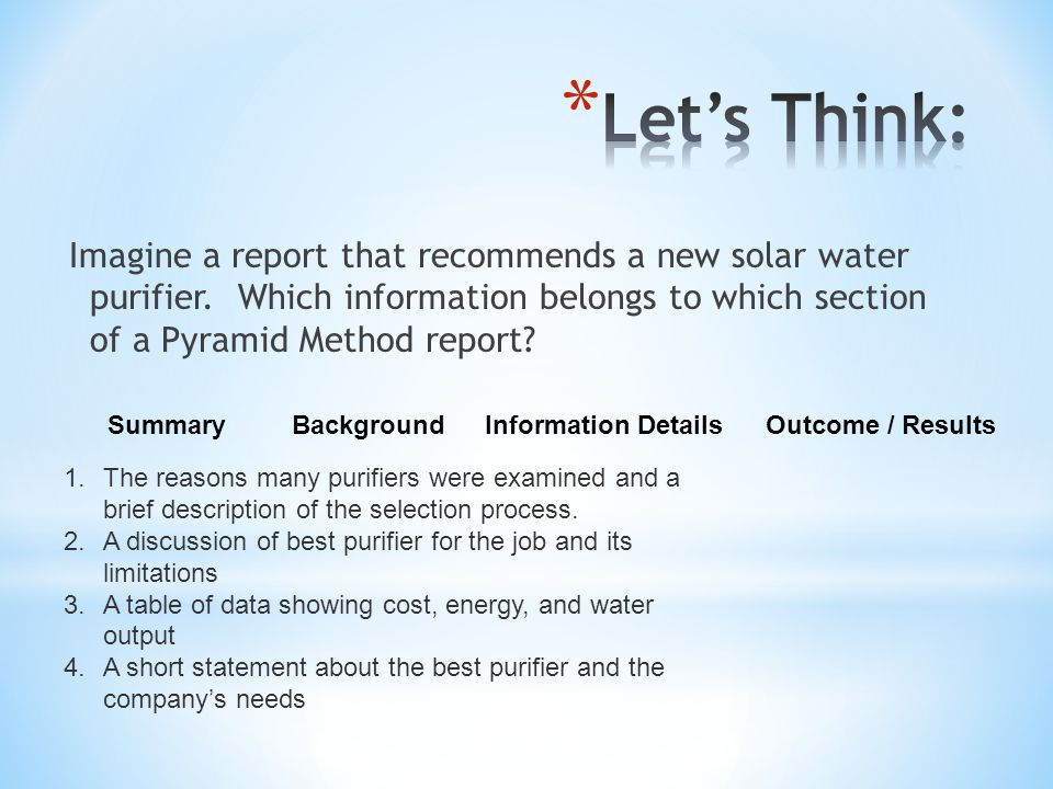 Let's Think: Imagine a report that recommends a new solar water purifier. Which information belongs to which section of a Pyramid Method report