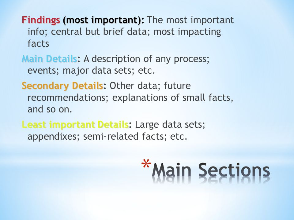 Findings (most important): The most important info; central but brief data; most impacting facts Main Details: A description of any process; events; major data sets; etc. Secondary Details: Other data; future recommendations; explanations of small facts, and so on. Least important Details: Large data sets; appendixes; semi-related facts; etc.